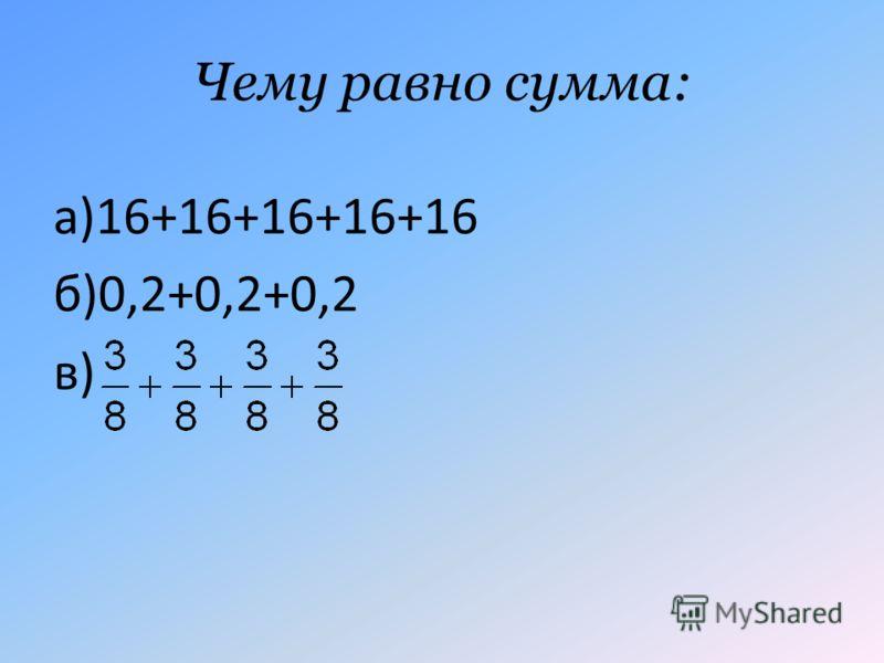 Чему равно сумма: а)16+16+16+16+16 б)0,2+0,2+0,2 в)