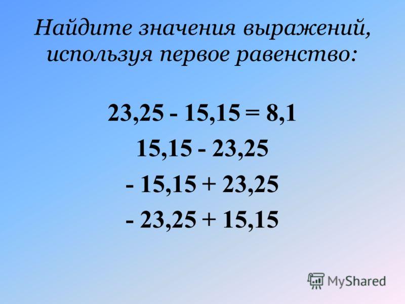 Найдите значения выражений, используя первое равенство: 23,25 - 15,15 = 8,1 15,15 - 23,25 - 15,15 + 23,25 - 23,25 + 15,15