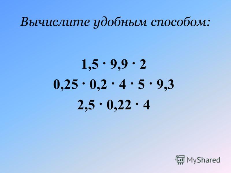 Вычислите удобным способом: 1,5 · 9,9 · 2 0,25 · 0,2 · 4 · 5 · 9,3 2,5 · 0,22 · 4