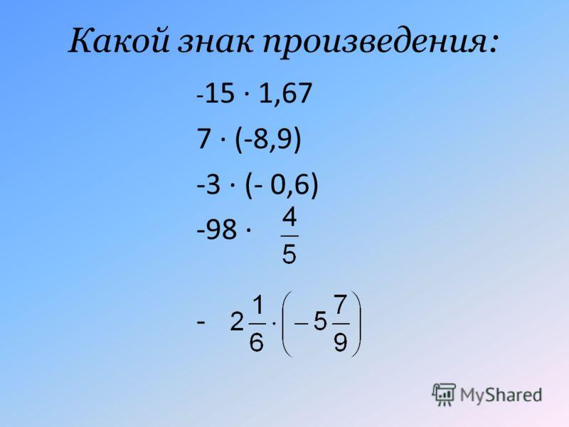 Какой знак произведения: - 15 · 1,67 7 · (-8,9) -3 · (- 0,6) -98 · -