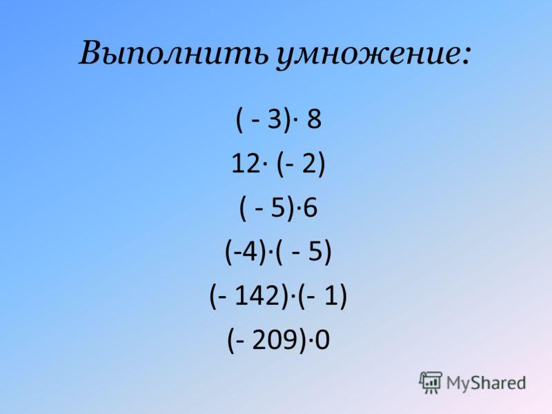 Выполнить умножение: ( - 3)· 8 12· (- 2) ( - 5)·6 (-4)·( - 5) (- 142)·(- 1) (- 209)·0