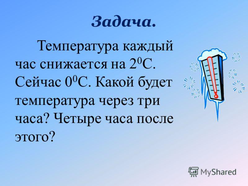 Задача. Температура каждый час снижается на 2 0 С. Сейчас 0 0 С. Какой будет температура через три часа? Четыре часа после этого?
