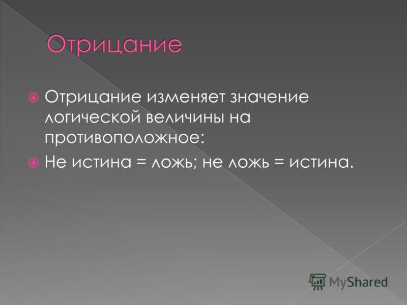Отрицание изменяет значение логической величины на противоположное: Не истина = ложь; не ложь = истина.