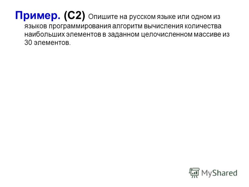 Пример. (С2) Опишите на русском языке или одном из языков программирования алгоритм вычисления количества наибольших элементов в заданном целочисленном массиве из 30 элементов.
