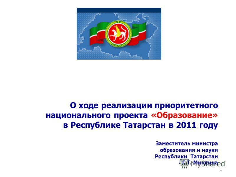 О ходе реализации приоритетного национального проекта «Образование» в Республике Татарстан в 2011 году Заместитель министра образования и науки Республики Татарстан Г.Т. Минкина 1
