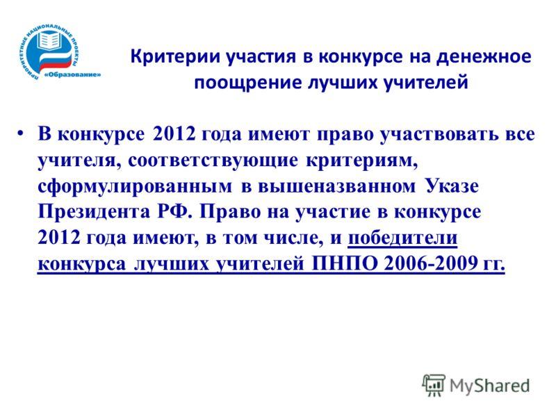 Критерии участия в конкурсе на денежное поощрение лучших учителей В конкурсе 2012 года имеют право участвовать все учителя, соответствующие критериям, сформулированным в вышеназванном Указе Президента РФ. Право на участие в конкурсе 2012 года имеют,