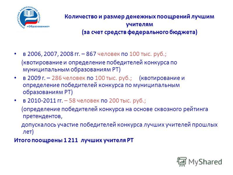 Количество и размер денежных поощрений лучшим учителям (за счет средств федерального бюджета) в 2006, 2007, 2008 гг. – 867 человек по 100 тыс. руб.; (квотирование и определение победителей конкурса по муниципальным образованиям РТ) в 2009 г. – 286 че