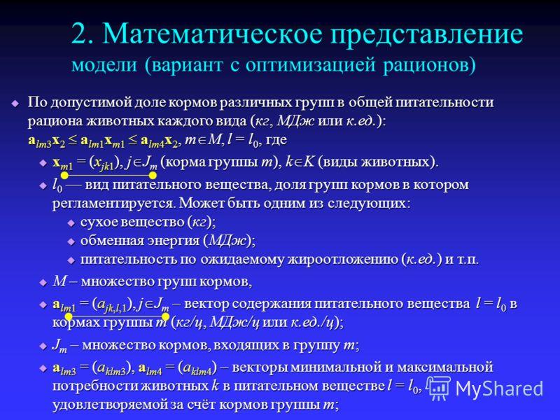 2. Математическое представление модели (вариант с оптимизацией рационов) По допустимой доле кормов различных групп в общей питательности рациона животных каждого вида (кг, МДж или к.ед.): a lm3 x 2 a lm1 x m1 a lm4 x 2, m M, l = l 0, где По допустимо