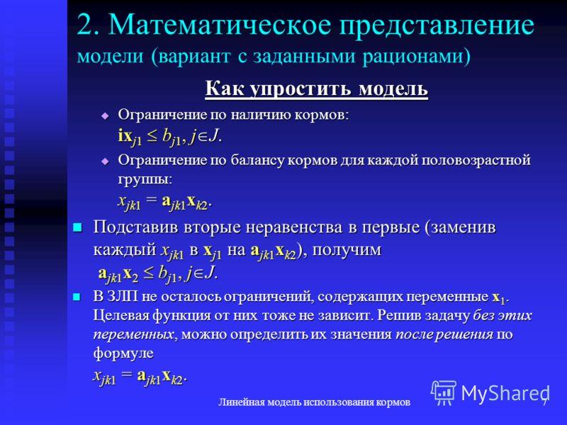 Линейная модель использования кормов7 2. Математическое представление модели (вариант с заданными рационами) Как упростить модель Ограничение по наличию кормов: ix j1 b j1, j J. Ограничение по наличию кормов: ix j1 b j1, j J. Ограничение по балансу к