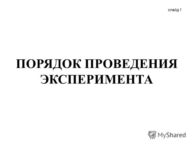 слайд 1 ПОРЯДОК ПРОВЕДЕНИЯ ЭКСПЕРИМЕНТА