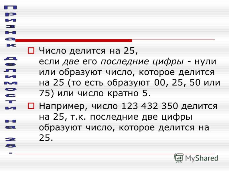 Число делится на 25, если две его последние цифры - нули или образуют число, которое делится на 25 (то есть образуют 00, 25, 50 или 75) или число кратно 5. Например, число 123 432 350 делится на 25, т.к. последние две цифры образуют число, которое де