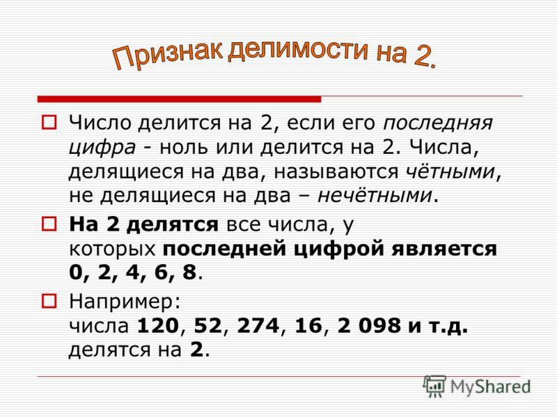 Число делится на 2, если его последняя цифра - ноль или делится на 2. Числа, делящиеся на два, называются чётными, не делящиеся на два – нечётными. На 2 делятся все числа, у которых последней цифрой является 0, 2, 4, 6, 8. Например: числа 120, 52, 27