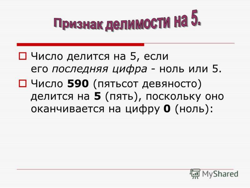 Число делится на 5, если его последняя цифра - ноль или 5. Число 590 (пятьсот девяносто) делится на 5 (пять), поскольку оно оканчивается на цифру 0 (ноль):