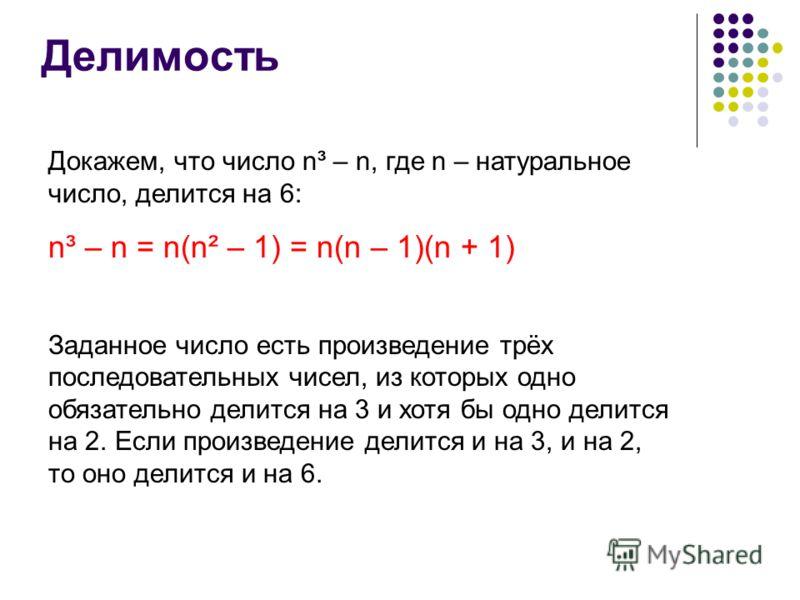 Делимость Докажем, что число n³ – n, где n – натуральное число, делится на 6: n³ – n = n(n² – 1) = n(n – 1)(n + 1) Заданное число есть произведение трёх последовательных чисел, из которых одно обязательно делится на 3 и хотя бы одно делится на 2. Есл