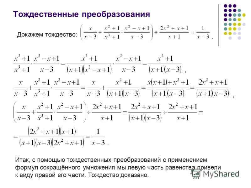 Тождественные преобразования Докажем тождество:.,,. Итак, с помощью тождественных преобразований с применением формул сокращённого умножения мы левую часть равенства привели к виду правой его части. Тождество доказано.