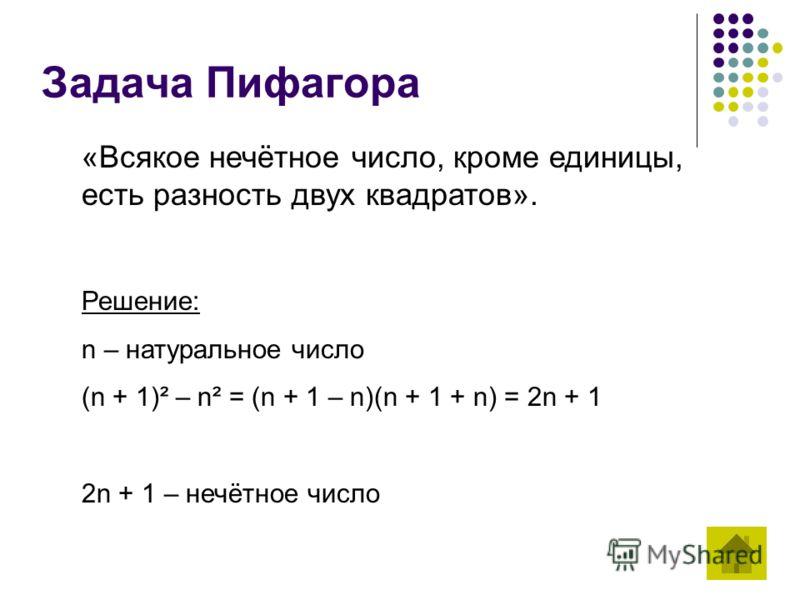 Задача Пифагора «Всякое нечётное число, кроме единицы, есть разность двух квадратов». Решение: n – натуральное число (n + 1)² – n² = (n + 1 – n)(n + 1 + n) = 2n + 1 2n + 1 – нечётное число