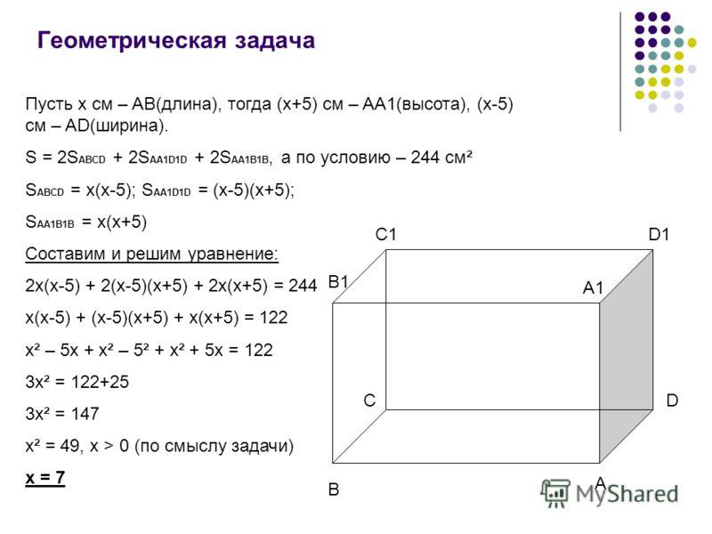 Геометрическая задача Пусть x см – AB(длина), тогда (x+5) cм – AA1(высота), (x-5) см – AD(ширина). S = 2S ABCD + 2S AA1D1D + 2S AA1B1B, а по условию – 244 см² S ABCD = x(x-5); S AA1D1D = (x-5)(x+5); S AA1B1B = x(x+5) Составим и решим уравнение: 2x(x-