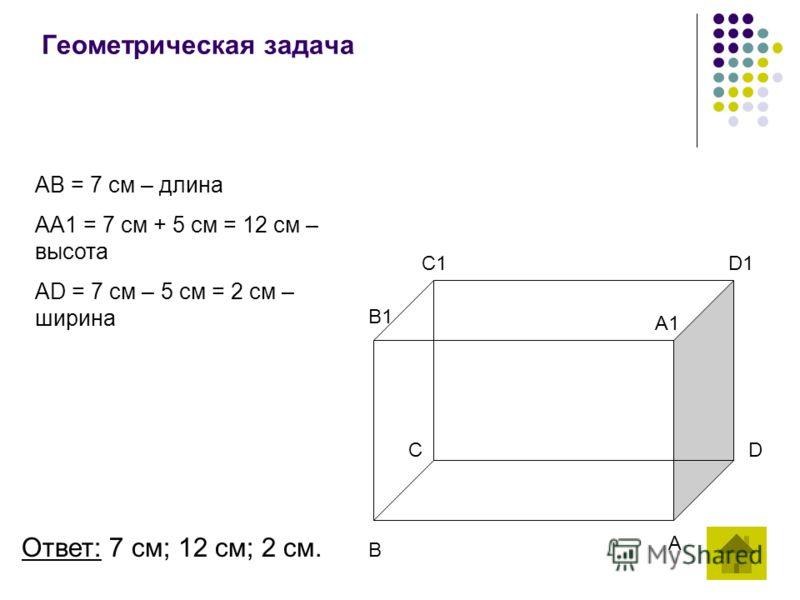 Геометрическая задача AB = 7 см – длина AA1 = 7 см + 5 см = 12 см – высота AD = 7 см – 5 см = 2 см – ширина A B CD B1 A1 C1D1 Ответ: 7 см; 12 см; 2 см.