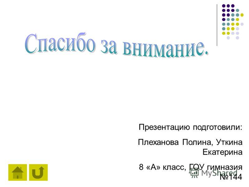 Презентацию подготовили: Плеханова Полина, Уткина Екатерина 8 «А» класс, ГОУ гимназия 144