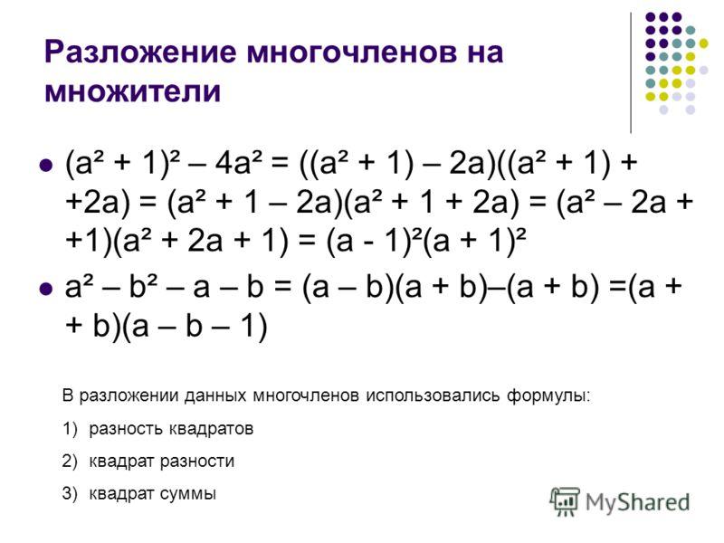 Разложение многочленов на множители (a² + 1)² – 4a² = ((a² + 1) – 2a)((a² + 1) + +2a) = (a² + 1 – 2a)(a² + 1 + 2a) = (a² – 2a + +1)(a² + 2a + 1) = (a - 1)²(a + 1)² a² – b² – a – b = (a – b)(a + b)–(a + b) =(a + + b)(a – b – 1) В разложении данных мно