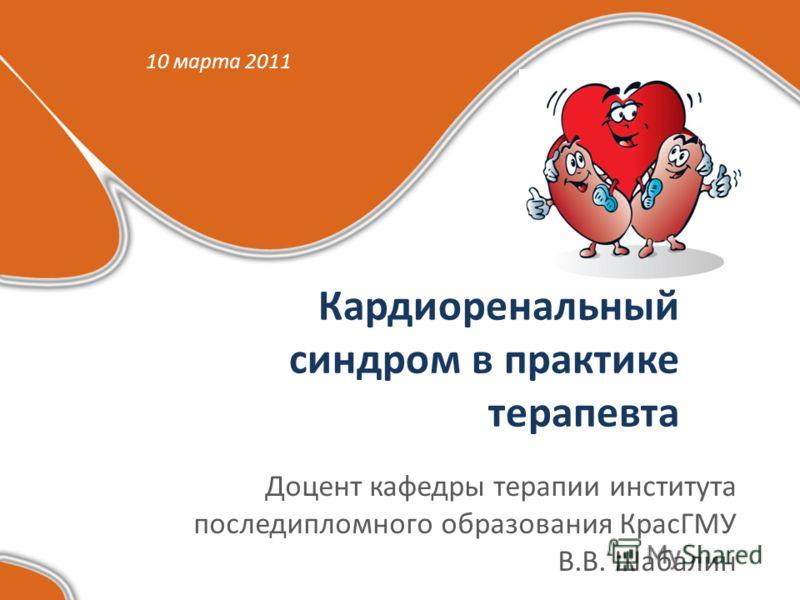 Кардиоренальный синдром в практике терапевта Доцент кафедры терапии института последипломного образования КрасГМУ В.В. Шабалин 10 марта 2011