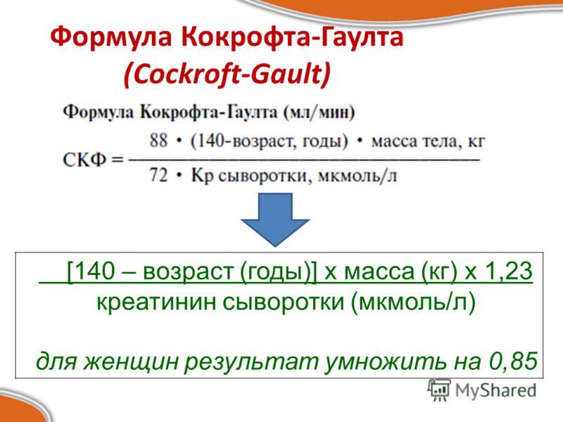Формула Кокрофта-Гаулта (Cockroft-Gault) [140 – возраст (годы)] х масса (кг) х 1,23 креатинин сыворотки (мкмоль/л) для женщин результат умножить на 0,85
