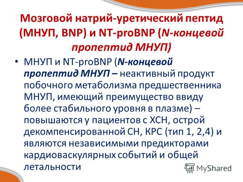 Мозговой натрий-уретический пептид (МНУП, BNP) и NT-proBNP (N-концевой пропептид МНУП) МНУП и NT-proBNP (N-концевой пропептид МНУП – неактивный продукт побочного метаболизма предшественника МНУП, имеющий преимущество ввиду более стабильного уровня в