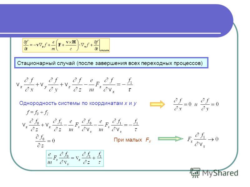Стационарный случай (после завершения всех переходных процессов) Однородность системы по координатам x и y При малых F x f = f 0 + f 1