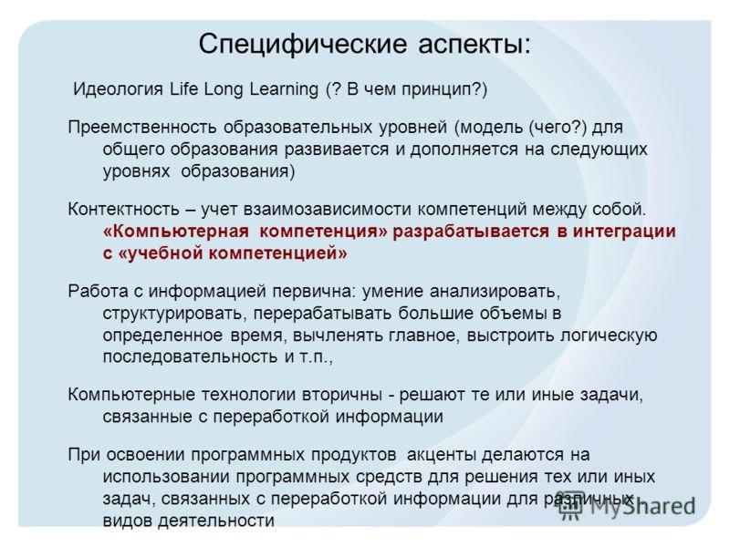 Специфические аспекты: Идеология Life Long Learning (? В чем принцип?) Преемственность образовательных уровней (модель (чего?) для общего образования развивается и дополняется на следующих уровнях образования) Контектность – учет взаимозависимости ко