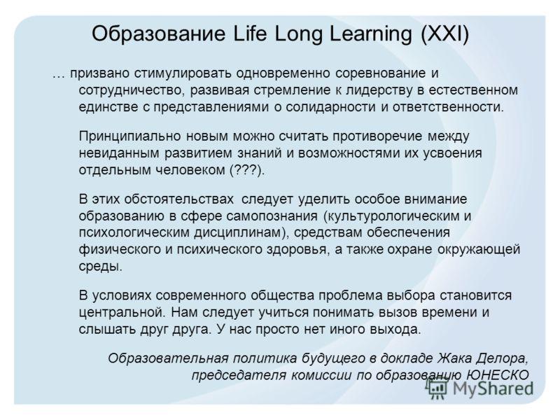 Образование Life Long Learning (XXI) … призвано стимулировать одновременно соревнование и сотрудничество, развивая стремление к лидерству в естественном единстве с представлениями о солидарности и ответственности. Принципиально новым можно считать пр