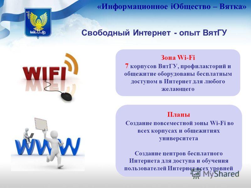 «Информационное iОбщество – Вятка» Свободный Интернет - опыт ВятГУ Зона Wi-Fi 7 корпусов ВятГУ, профилакторий и общежитие оборудованы бесплатным доступом в Интернет для любого желающего Планы Создание повсеместной зоны Wi-Fi во всех корпусах и общежи