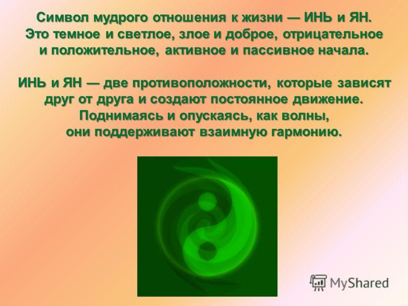 Символ мудрого отношения к жизни ИНЬ и ЯН. Это темное и светлое, злое и доброе, отрицательное и положительное, активное и пассивное начала. ИНЬ и ЯН две противоположности, которые зависят друг от друга и создают постоянное движение. Поднимаясь и опус
