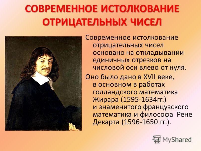 СОВРЕМЕННОЕ ИСТОЛКОВАНИЕ ОТРИЦАТЕЛЬНЫХ ЧИСЕЛ Современное истолкование отрицательных чисел основано на откладывании единичных отрезков на числовой оси влево от нуля. Оно было дано в XVII веке, в основном в работах голландского математика Жирара (1595-