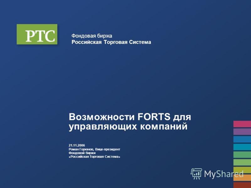 Фондовая биржа Российская Торговая Система Возможности FORTS для управляющих компаний 21.11.2006 Роман Горюнов, Вице-президент Фондовой биржи «Российская Торговая Система»