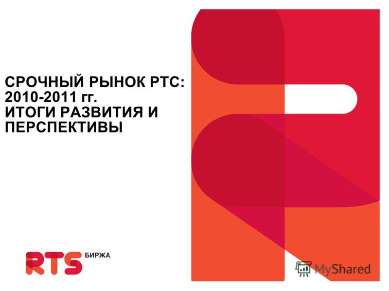 Presented by Name Surname Moscow, 00 Month 2008 СРОЧНЫЙ РЫНОК РТС: 2010-2011 гг. ИТОГИ РАЗВИТИЯ И ПЕРСПЕКТИВЫ