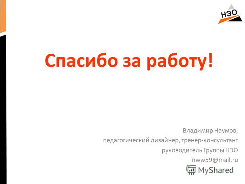 Спасибо за работу! Владимир Наумов, педагогический дизайнер, тренер-консультант руководитель Группы НЭО nww59@mail.ru