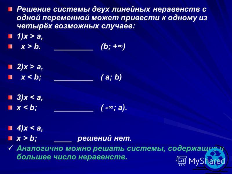 Решение системы двух линейных неравенств с одной переменной может привести к одному из четырёх возможных случаев: 1)x > a, x > b._________(b; +) 2)x > a, x < b;_________( a; b) 3)x < a, x < b;_________( -; a). 4)x < a, x > b;____решений нет. Аналогич