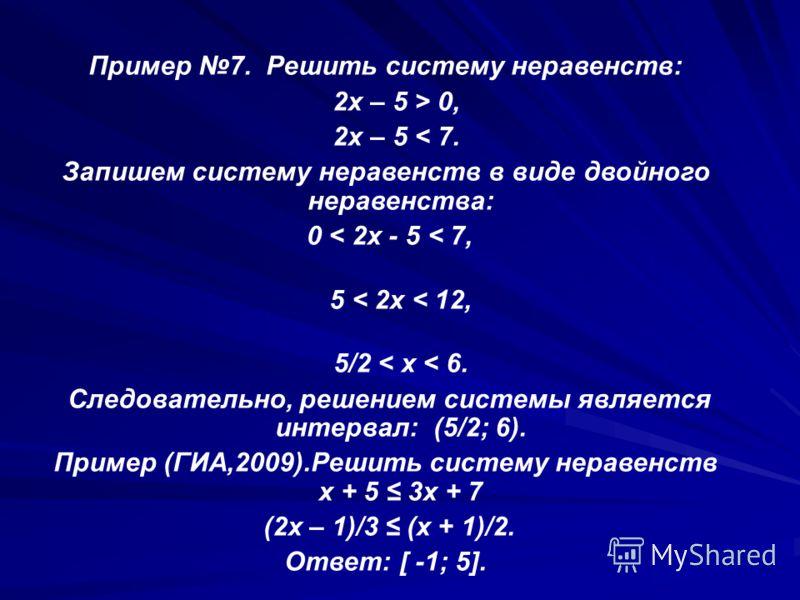 Пример 7. Решить систему неравенств: 2x – 5 > 0, 2x – 5 < 7. Запишем систему неравенств в виде двойного неравенства: 0 < 2x - 5 < 7, 5 < 2x < 12, 5/2 < x < 6. Следовательно, решением системы является интервал: (5/2; 6). Пример (ГИА,2009).Решить систе