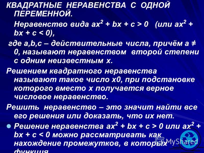 КВАДРАТНЫЕ НЕРАВЕНСТВА С ОДНОЙ ПЕРЕМЕННОЙ. Неравенство вида ax 2 + bx + c > 0 (или ax 2 + bx + c < 0), где a,b,c – действительные числа, причём a 0, называют неравенством второй степени с одним неизвестным x. Решением квадратного неравенства называют