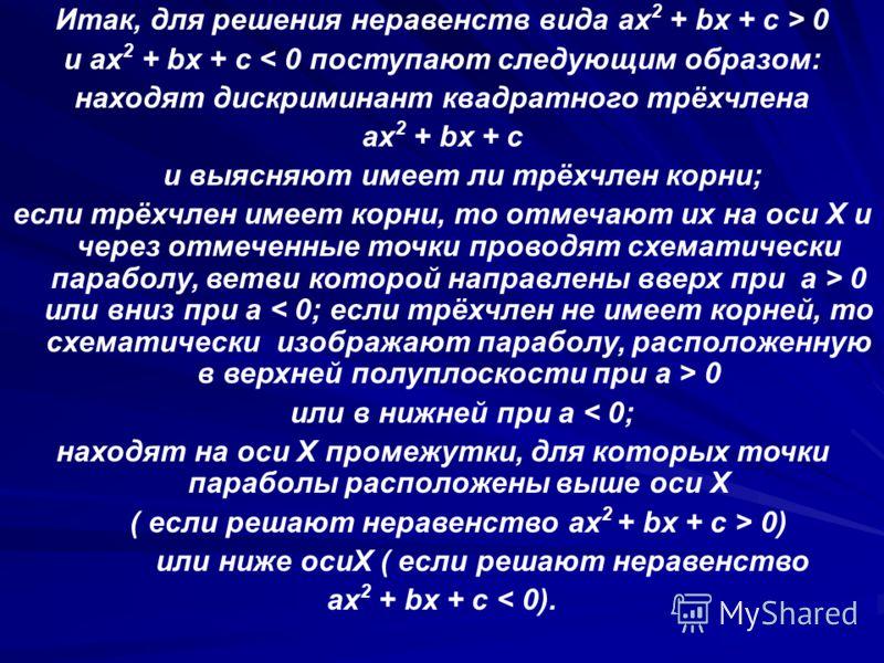 Итак, для решения неравенств вида ax 2 + bx + c > 0 и ax 2 + bx + c < 0 поступают следующим образом: находят дискриминант квадратного трёхчлена ax 2 + bx + c и выясняют имеет ли трёхчлен корни; если трёхчлен имеет корни, то отмечают их на оси X и чер