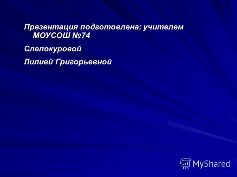 Презентация подготовлена: учителем МОУСОШ 74 Слепокуровой Лилией Григорьевной