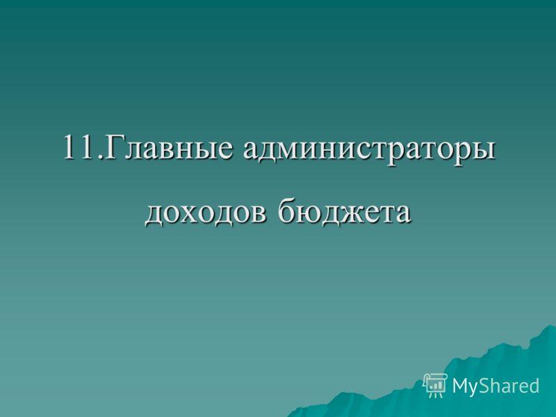 11.Главные администраторы доходов бюджета