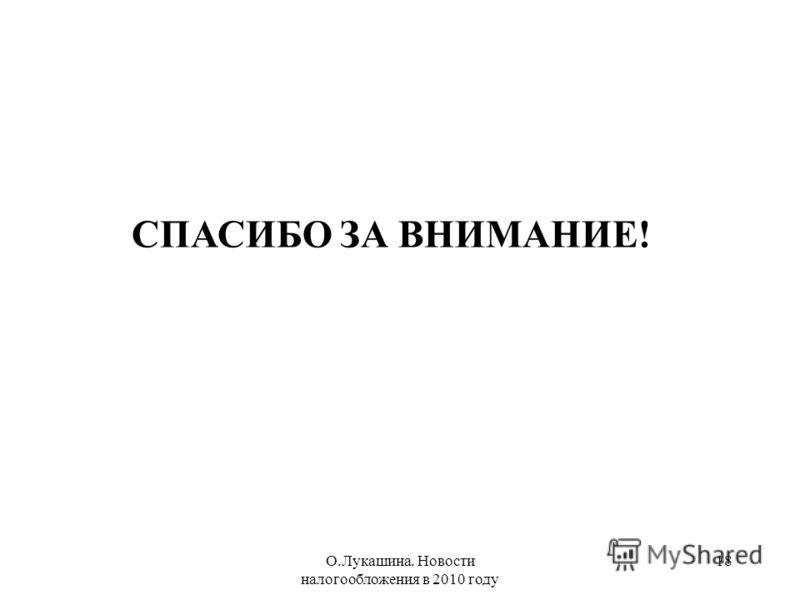 О.Лукашина. Новости налогообложения в 2010 году 18 СПАСИБО ЗА ВНИМАНИЕ!