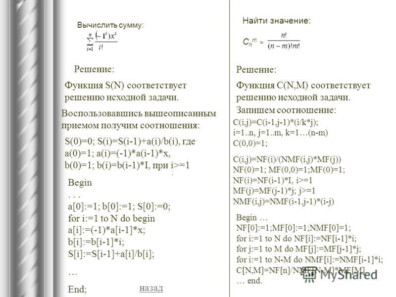 Вычислить сумму: ; Решение: Функция S(N) соответствует решению исходной задачи. Воспользовавшись вышеописанным приемом получим соотношения: S(0)=0; S(i)=S(i-1)+a(i)/b(i), где a(0)=1; a(i)=(-1)*a(i-1)*x, b(0)=1; b(i)=b(i-1)*I, при i>=1 Begin... a[0]:=
