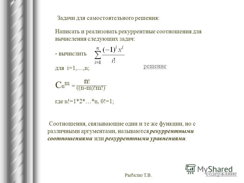 Рыбалко Т.В. Соотношения, связывающие одни и те же функции, но с различными аргументами, называются рекуррентными соотношениями или рекуррентными уравнениями. Написать и реализовать рекуррентные соотношения для вычисления следующих задач: - вычислить