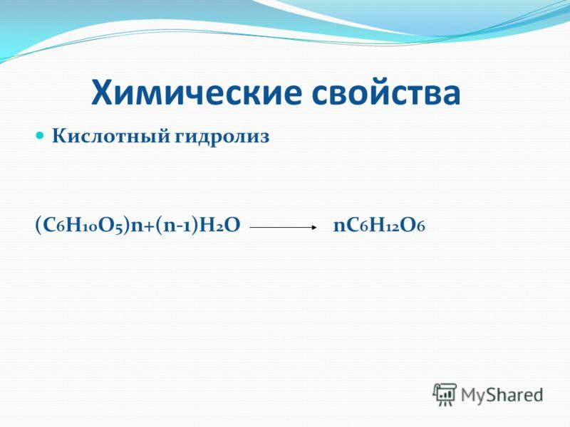 Химические свойства Химические свойства Кислотный гидролиз Кислотный гидролиз (С 6 Н 10 О 5 )n+(n-1)H 2 O nC 6 H 12 O 6
