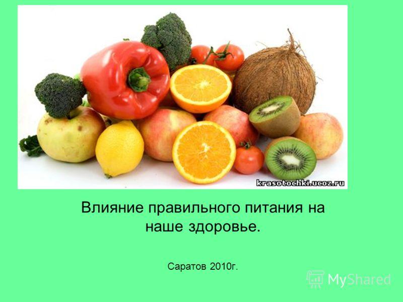 Влияние Влияние правильного питания на наше здоровье. Саратов 2010г.