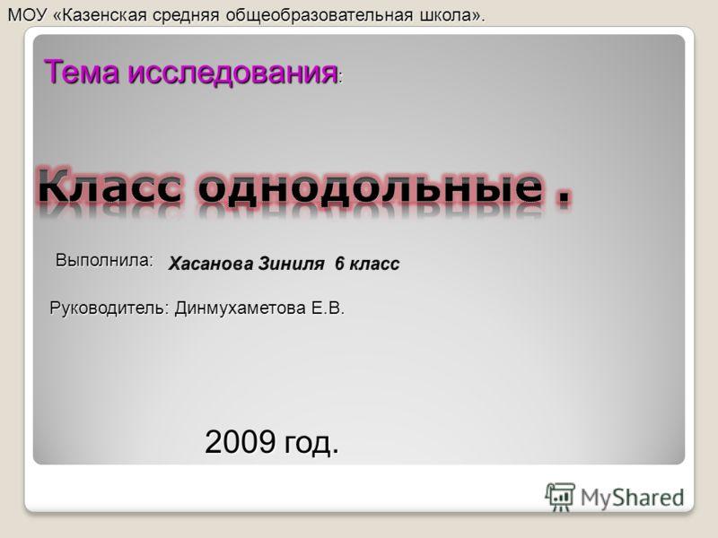 Тема исследования : Выполнила: Руководитель: Динмухаметова Е.В. МОУ «Казенская средняя общеобразовательная школа». 2009 год.