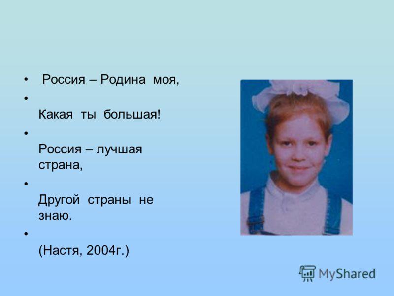 Россия – Родина моя, Какая ты большая! Россия – лучшая страна, Другой страны не знаю. (Настя, 2004г.)