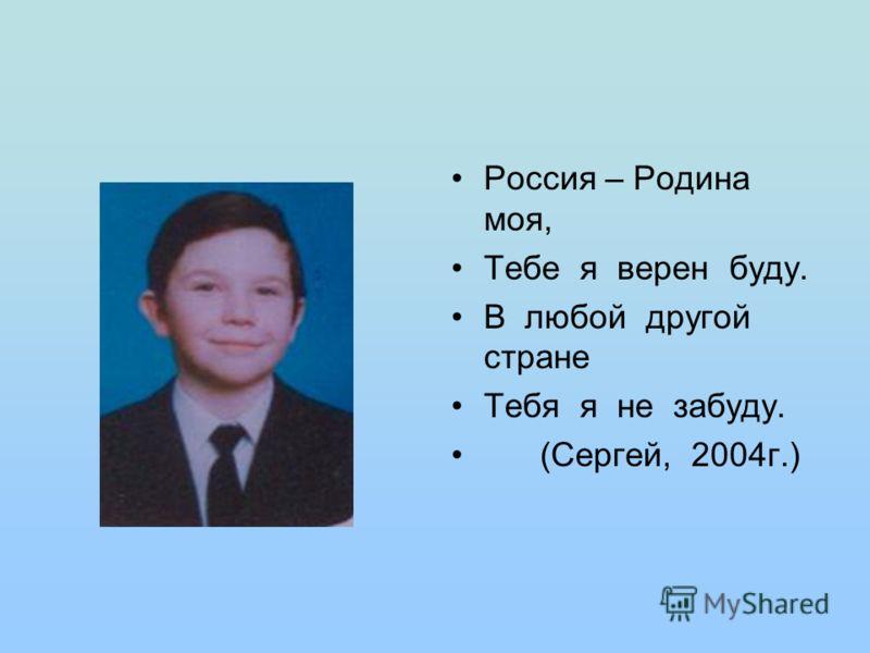Россия – Родина моя, Тебе я верен буду. В любой другой стране Тебя я не забуду. (Сергей, 2004г.)